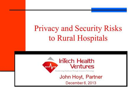 Privacy and Security Risks to Rural Hospitals John Hoyt, Partner December 6, 2013.