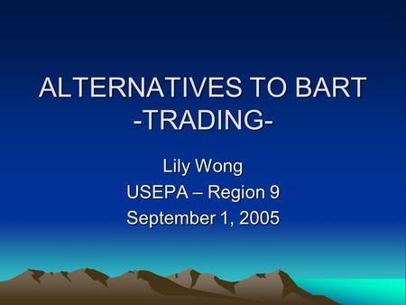ALTERNATIVES TO BART -TRADING- Lily Wong USEPA – Region 9 September 1, 2005.