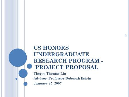 CS HONORS UNDERGRADUATE RESEARCH PROGRAM - PROJECT PROPOSAL Tingyu Thomas Lin Advisor: Professor Deborah Estrin January 25, 2007.