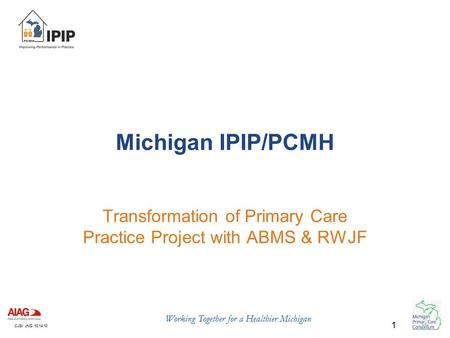CJSI: JNG 10.14.10 Working Together for a Healthier Michigan 1 Michigan IPIP/PCMH Transformation of Primary Care Practice Project with ABMS & RWJF.