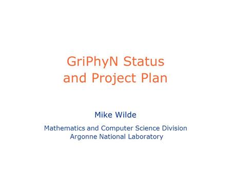 GriPhyN Status and Project Plan Mike Wilde Mathematics and Computer Science Division Argonne National Laboratory.
