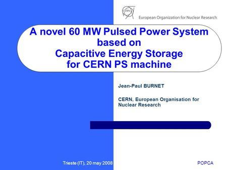 Trieste (IT), 20 may 2008POPCA A novel 60 MW Pulsed Power System based on Capacitive Energy Storage for CERN PS machine Jean-Paul BURNET CERN, European.