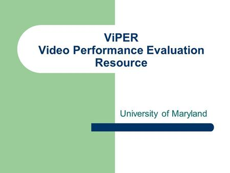 ViPER Video Performance Evaluation Resource University of Maryland.