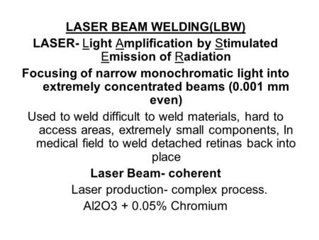 LASER BEAM WELDING(LBW) LASER- Light Amplification by Stimulated Emission of Radiation Focusing of narrow monochromatic light into extremely concentrated.