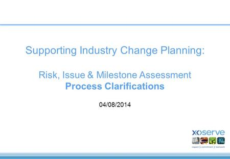Supporting Industry Change Planning: Risk, Issue & Milestone Assessment Process Clarifications 04/08/2014.