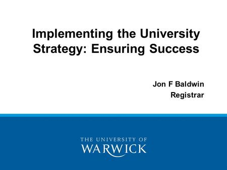 Implementing the University Strategy: Ensuring Success Jon F Baldwin Registrar.