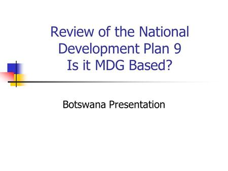 Review of the National Development Plan 9 Is it MDG Based? Botswana Presentation.