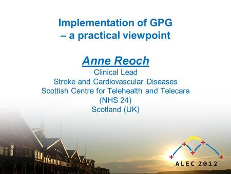 Implementation of GPG – a practical viewpoint Anne Reoch Clinical Lead Stroke and Cardiovascular Diseases Scottish Centre for Telehealth and Telecare (NHS.