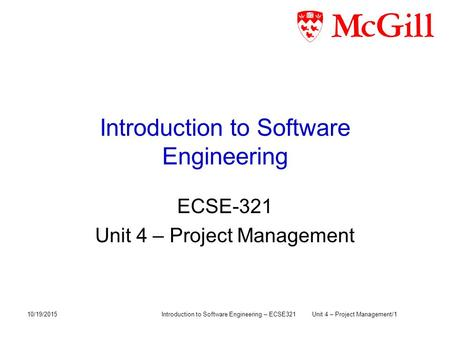Introduction to Software Engineering ECSE-321 Unit 4 – Project Management 10/19/2015Introduction to Software Engineering – ECSE321Unit 4 – Project Management/1.