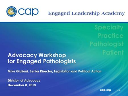 Specialty Practice Pathologist Patient cap.org v. # Advocacy Workshop for Engaged Pathologists Mike Giuliani, Senior Director, Legislation and Political.