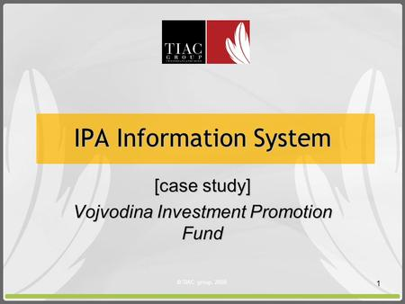 © TIAC group, 2008. 1 IPA Information System [case study] Vojvodina Investment Promotion Fund.