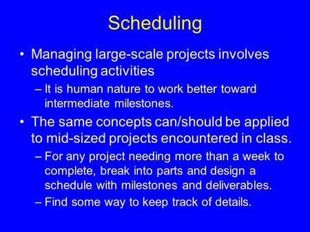 Scheduling Managing large-scale projects involves scheduling activities –It is human nature to work better toward intermediate milestones. The same concepts.