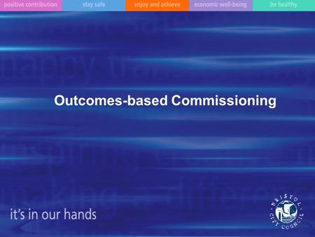 Outcomes-based Commissioning. What is commissioning? What is an outcome? How will we want to work with you?