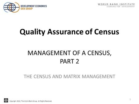Copyright 2010, The World Bank Group. All Rights Reserved. MANAGEMENT OF A CENSUS, PART 2 THE CENSUS AND MATRIX MANAGEMENT Quality Assurance of Census.
