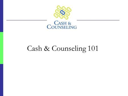 Cash & Counseling 101. Cash & Counseling: Program Overview  Funders  The Robert Wood Johnson Foundation  US DHHS/ASPE  Administration on Aging  Waiver.