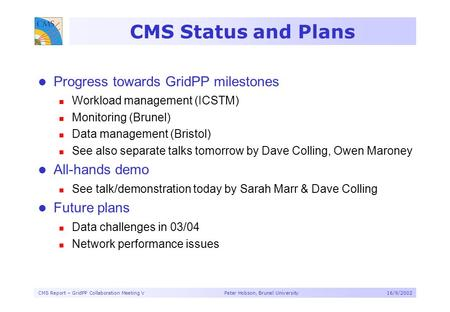 CMS Report – GridPP Collaboration Meeting V Peter Hobson, Brunel University16/9/2002 CMS Status and Plans Progress towards GridPP milestones Workload management.