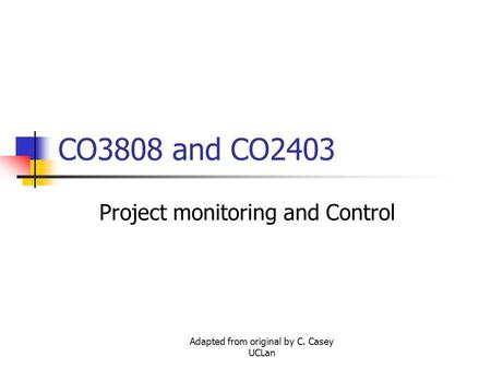 Adapted from original by C. Casey UCLan CO3808 and CO2403 Project monitoring and Control.