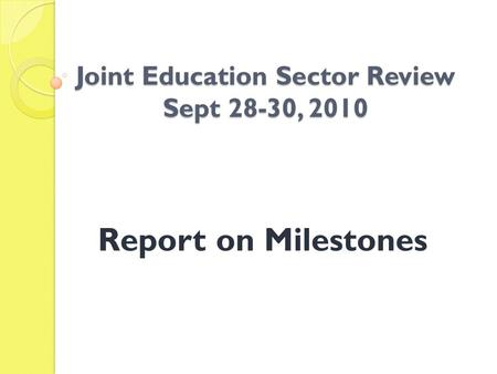 Joint Education Sector Review Sept 28-30, 2010 Report on Milestones.