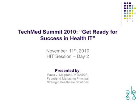 "August 29, 2010 TechMed Summit 2010: ""Get Ready for Success in Health IT"" November 11 th, 2010 HIT Session – Day 2 Presented by: Paula J. Magnanti, MT(ASCP)"