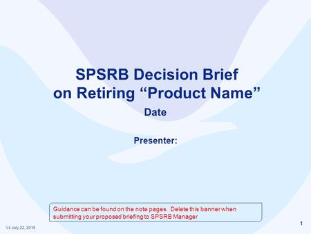 "1 SPSRB Decision Brief on Retiring ""Product Name"" Date Presenter: V4 July 22, 2015 Guidance can be found on the note pages. Delete this banner when submitting."