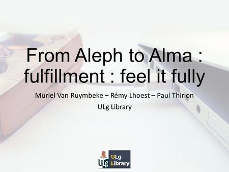 From Aleph to Alma : fulfillment : feel it fully Muriel Van Ruymbeke – Rémy Lhoest – Paul Thirion ULg Library.