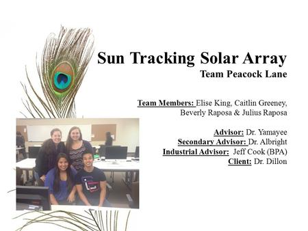 Sun Tracking Solar Array Team Peacock Lane Team Members: Elise King, Caitlin Greeney, Beverly Raposa & Julius Raposa Advisor: Dr. Yamayee Secondary Advisor: