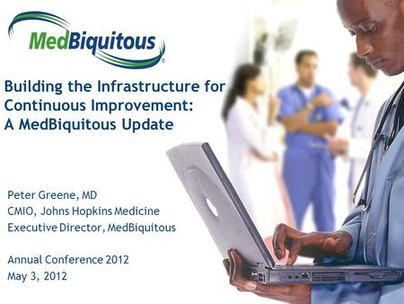 ® Building the Infrastructure for Continuous Improvement: A MedBiquitous Update Peter Greene, MD CMIO, Johns Hopkins Medicine Executive Director, MedBiquitous.