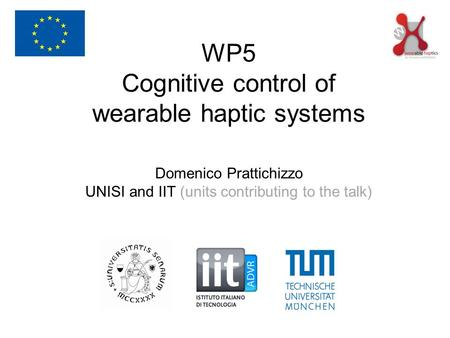 WP5 Cognitive control of wearable haptic systems Domenico Prattichizzo UNISI and IIT (units contributing to the talk)