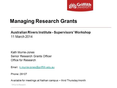 Office for Research Managing Research Grants Australian Rivers Institute - Supervisors' Workshop 11 March 2014 Kath Murrie-Jones Senior Research Grants.