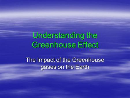 Understanding the Greenhouse Effect The Impact of the Greenhouse gases on the Earth.