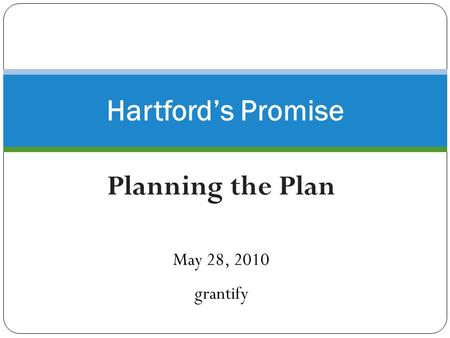 Planning the Plan May 28, 2010 grantify Hartford's Promise.