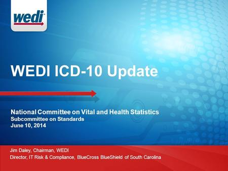 WEDI ICD-10 Update National Committee on Vital and Health Statistics Subcommittee on Standards June 10, 2014 Jim Daley, Chairman, WEDI Director, IT Risk.