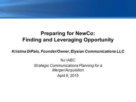 Preparing for NewCo: Finding and Leveraging Opportunity Kristina DiPalo, Founder/Owner, Elysian Communications LLC NJ IABC Strategic Communications Planning.