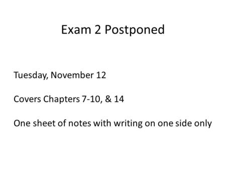 Exam 2 Postponed Tuesday, November 12 Covers Chapters 7-10, & 14 One sheet of notes with writing on one side only.