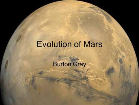 Evolution of Mars Burton Gray. Introduction Comparison of Current Earth, Mars, and Venus Atmospheres Physical and Atmospheric Evolution of Mars.