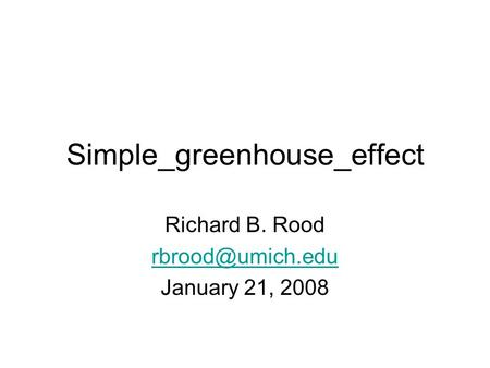 Simple_greenhouse_effect Richard B. Rood January 21, 2008.