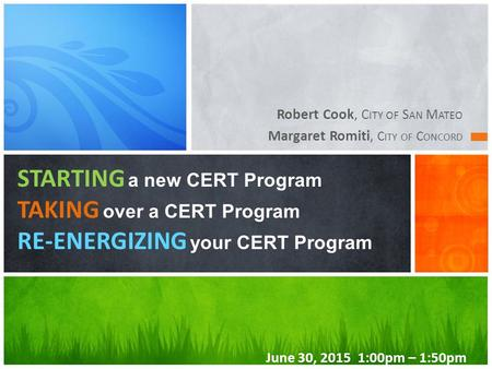 Robert Cook, C ITY OF S AN M ATEO Margaret Romiti, C ITY OF C ONCORD STARTING a new CERT Program TAKING over a CERT Program RE-ENERGIZING your CERT Program.
