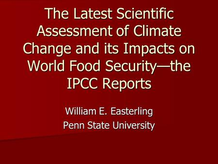 The Latest Scientific Assessment of Climate Change and its Impacts on World Food Security—the IPCC Reports William E. Easterling Penn State University.