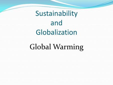 Sustainability and Globalization Global Warming. A global issue with regards to sustainability A world-wide warming of the Earth's lower atmosphere.
