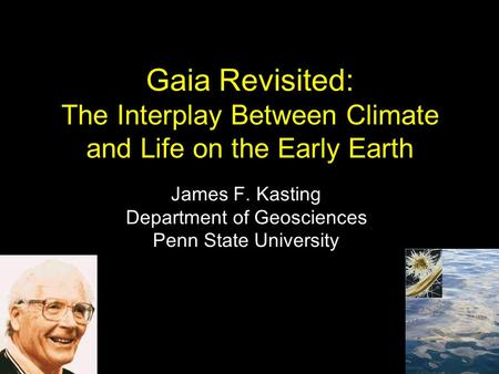 Gaia Revisited: The Interplay Between Climate and Life on the Early Earth James F. Kasting Department of Geosciences Penn State University.
