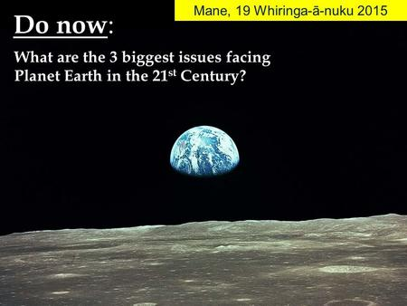 Do now : Mane, 19 Whiringa-ā-nuku 2015 What are the 3 biggest issues facing Planet Earth in the 21 st Century?