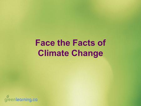 Face the Facts of Climate Change. Face the Facts Activity: 1.Form small groups. 2.Listen while a climate change statement is read aloud. 3.Discuss the.