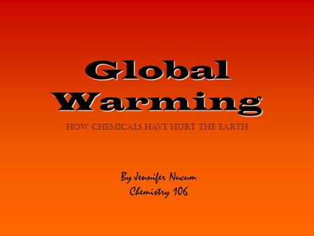 Global Warming By Jennifer Nucum Chemistry 106 how chemicals have hurt the earth.