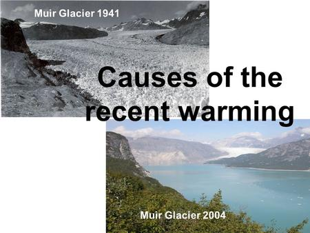 Muir Glacier 1941 Muir Glacier 2004 Causes of the recent warming.