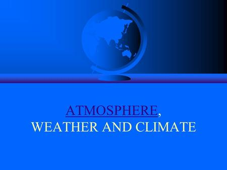ATMOSPHEREATMOSPHERE, WEATHER AND CLIMATE. The Atmosphere : In this segment we discuss the composition and structure of the atmosphere, and its influence.