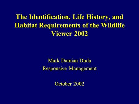 The Identification, Life History, and Habitat Requirements of the Wildlife Viewer 2002 Mark Damian Duda Responsive Management October 2002.