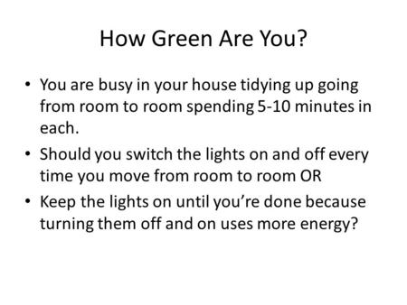 How Green Are You? You are busy in your house tidying up going from room to room spending 5-10 minutes in each. Should you switch the lights on and off.
