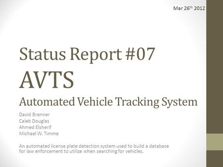 Status Report #07 AVTS Automated Vehicle Tracking System David Brenner Caleb Douglas Ahmed Elsherif Michael W. Timme An automated license plate detection.
