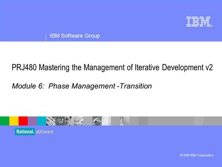 ® IBM Software Group © 2006 IBM Corporation PRJ480 Mastering the Management of Iterative Development v2 Module 6: Phase Management -Transition.