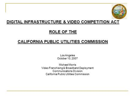 Los Angeles October 10, 2007 Michael Morris Video Franchising & Broadband Deployment Communications Division California Public Utilities Commission DIGITAL.